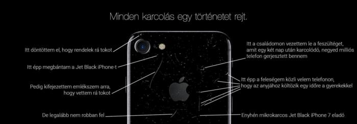 Amikor az Apple megpróbált előnyt kovácsolni a Jet Black iPhone 7 tükörfényes hátlapjának karcolódásából, egy Twitter-felhasználó kijavította a képet vicces megjegyzésekkel egyes karcokat megjelölve. Ezek a következők. Itt döntöttem el, hogy rendelek rá tokot. Itt épp megbántam a Jet Black iPhone-t. Pedig kifejezetten emlékszem arra, hogy vettem rá tokot. De legalább nem robban fel. Itt a családomon vezettem le a feszültséget, amit egy két nap után karcolódó, negyed milliós telefon gerjesztett bennem. Itt épp a feleségem közli velem telefonon, hogy az anyjához költözik egy időre a gyerekekkel. Enyhén mikrokarcos Jet Black iPhone 7 eladó.